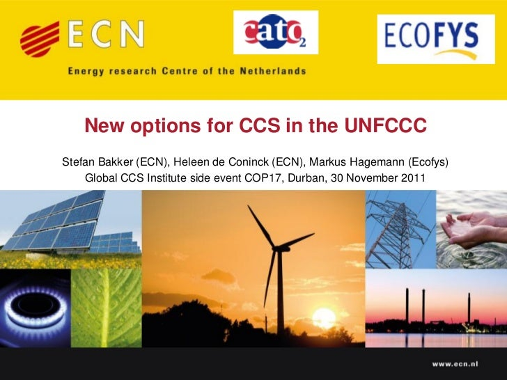 New options for CCS in the UNFCCCStefan Bakker (ECN), Heleen de Coninck (ECN), Markus Hagemann (Ecofys)    Global CCS Inst...