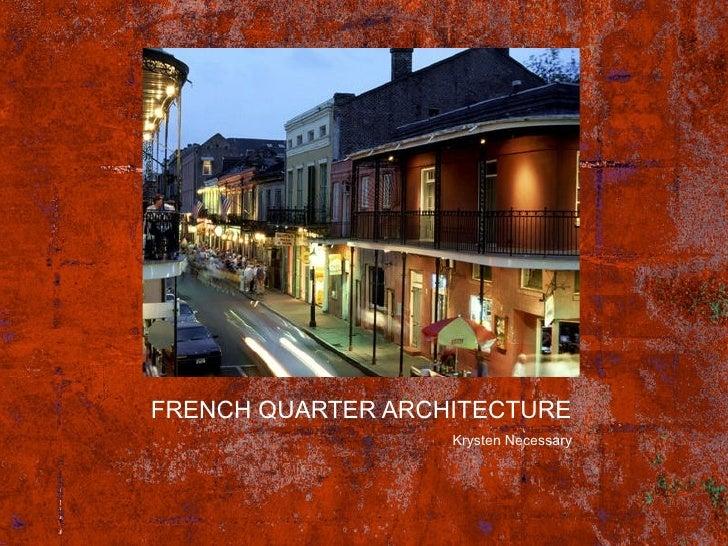 FRENCH QUARTER ARCHITECTURE <ul><li>Krysten Necessary </li></ul>