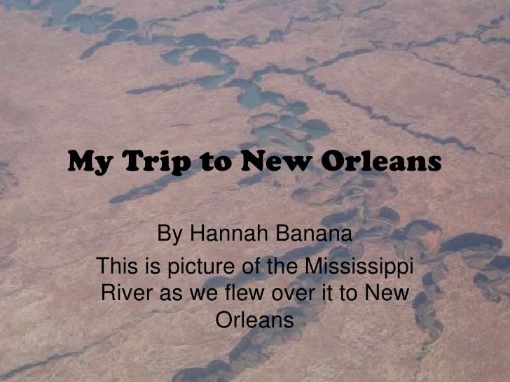 My Trip to New Orleans<br />By Hannah Banana<br />This is picture of the Mississippi River as we flew over it to New Orlea...