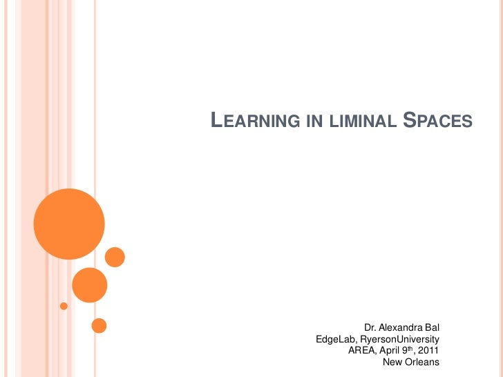 Learning in liminal Spaces <br />Dr. Alexandra Bal<br />EdgeLab, RyersonUniversity<br />AREA, April 9th, 2011<br />New Orl...