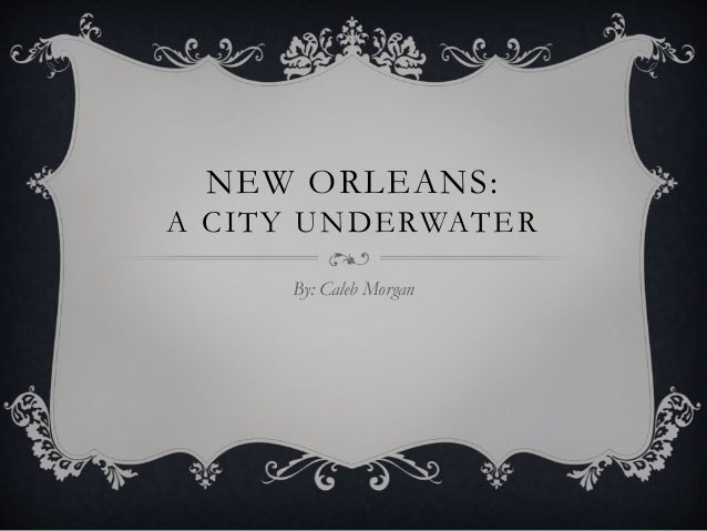 NEW ORLEANS: A CITY UNDERWATER By: Caleb Morgan