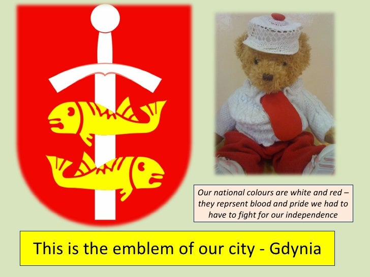 This is the emblem of our city - Gdynia Our national colours are white and red – they reprsent blood and pride we had to h...