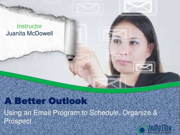 InstructorJuanita McDowellA Better OutlookUsing an Email Program to Schedule, Organize &Prospect