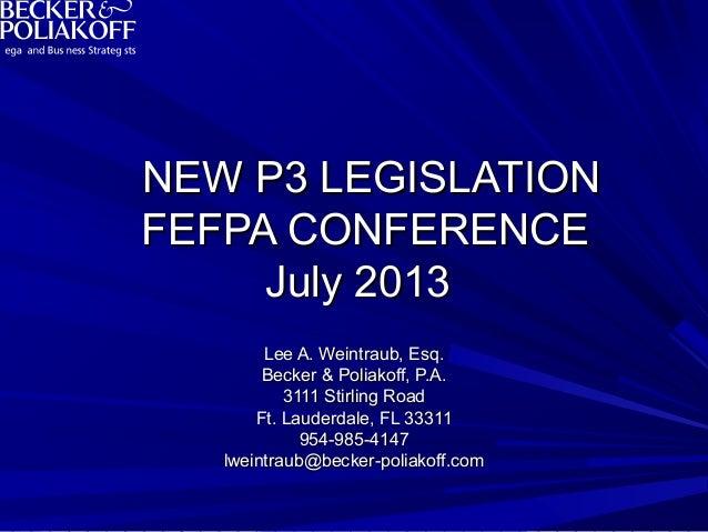 NEW P3 LEGISLATIONNEW P3 LEGISLATION FEFPA CONFERENCEFEFPA CONFERENCE July 2013July 2013 Lee A. Weintraub, Esq.Lee A. Wein...