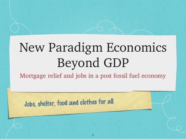 1 Jobs, shelter, food and clothes for all New Paradigm Economics  Beyond GDP Mortgage relief and jobs in a post fossil fue...