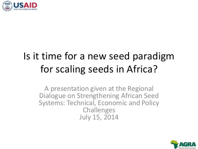 Is it time for a new seed paradigm for scaling seeds in Africa? A presentation given at the Regional Dialogue on Strengthe...