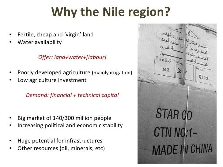 Why the Nile region? <ul><li>Fertile, cheap and 'virgin' land </li></ul><ul><li>Water availability </li></ul><ul><li>Offer...