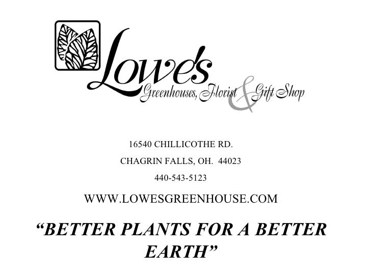 """16540 CHILLICOTHE RD. CHAGRIN FALLS, OH.  44023 440-543-5123 WWW.LOWESGREENHOUSE.COM """" BETTER PLANTS FOR A BETTER EARTH"""""""