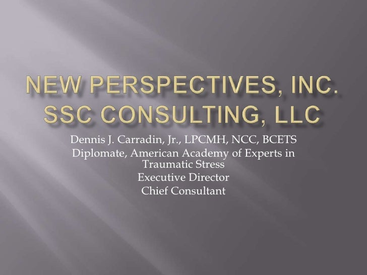 New Perspectives, Inc.SSC Consulting, LLC<br />Dennis J. Carradin, Jr., LPCMH, NCC, BCETS<br />Diplomate, American Academy...