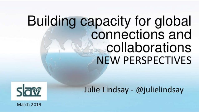 Julie Lindsay - @julielindsay March 2019 Building capacity for global connections and collaborations NEW PERSPECTIVES