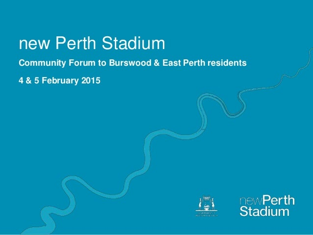 new Perth Stadium Community Forum to Burswood & East Perth residents 4 & 5 February 2015