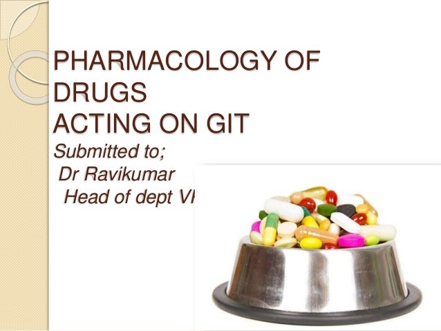PHARMACOLOGY OF DRUGS ACTING ON GIT Submitted to; Dr Ravikumar Head of dept VPT