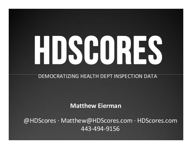 HDSCORESDEMOCRATIZING HEALTH DEPT INSPECTION DATA Matthew Eierman @HDScores · Matthew@HDScores.com · HDScores.com 443-494-...