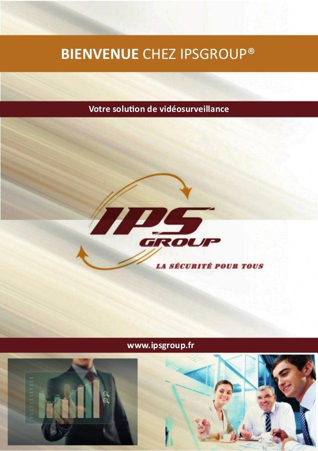 www.ipsgroup.fr Votre solution de vidéosurveillance BIENVENUE CHEZ IPSGROUP®