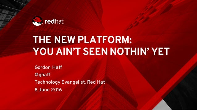 THE NEW PLATFORM: YOU AIN'T SEEN NOTHIN' YET Gordon Haff @ghaff Technology Evangelist, Red Hat 8 June 2016