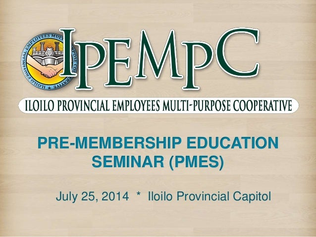 PRE-MEMBERSHIP EDUCATION SEMINAR (PMES) July 25, 2014 * Iloilo Provincial Capitol