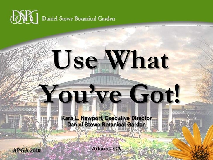 APGA 2010<br />Use What You've Got!<br />Kara L. Newport, Executive Director<br />Daniel Stowe Botanical Garden<br />Atlan...