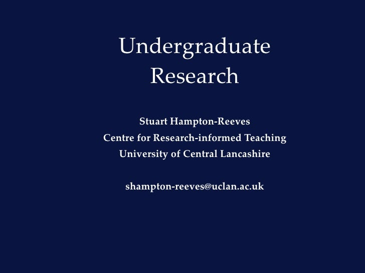 Undergraduate Research Stuart Hampton-Reeves Centre for Research-informed Teaching University of Central Lancashire [email...