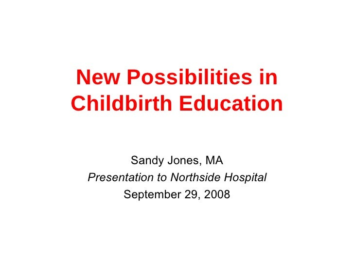 New Possibilities in Childbirth Education Sandy Jones, MA Presentation to Northside Hospital September 29, 2008
