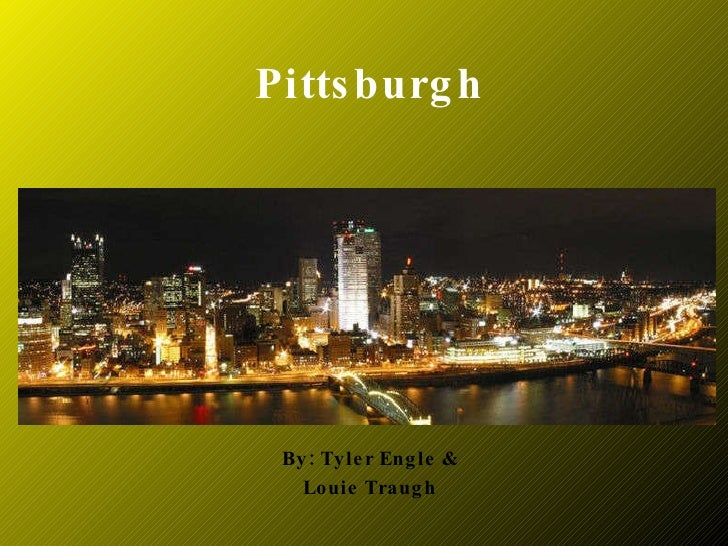 Pittsburgh By: Tyler Engle & Louie Traugh