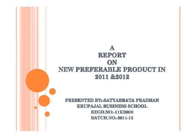 A         REPORT            ONNEW PREFERABLE PRODUCT IN        2011 &2012 PRESENTED BY:-SATYABRATA PRADHAN     KRUPAJAL BU...