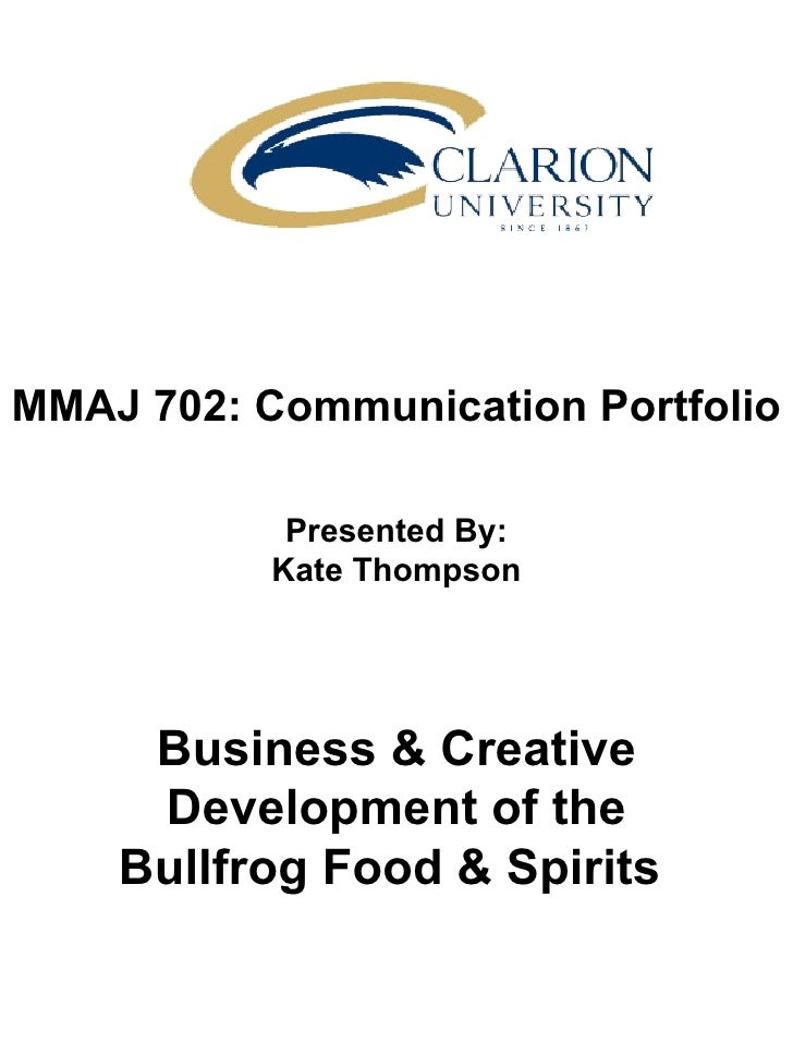 MMAJ 702: Communication Portfolio Presented By: Kate Thompson Business & Creative Development of the Bullfrog Food & Spiri...