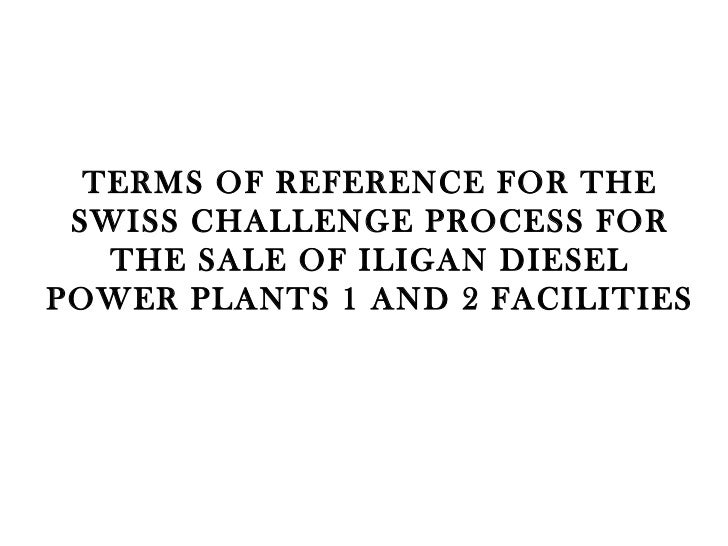 TERMS OF REFERENCE FOR THE SWISS CHALLENGE PROCESS FOR THE SALE OF ILIGAN DIESEL POWER PLANTS 1 AND 2 FACILITIES