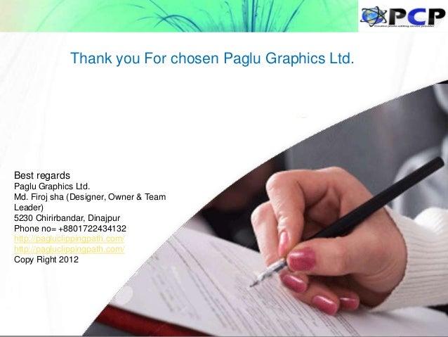 Best regards Paglu Graphics Ltd. Md. Firoj sha (Designer, Owner & Team Leader) 5230 Chirirbandar, Dinajpur Phone no= +8801...