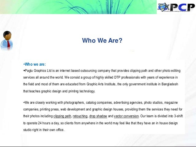 Who We Are? •Who we are: Paglu Graphics Ltd is an internet based outsourcing company that provides clipping path and othe...