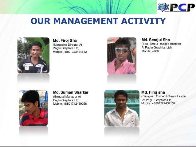 OUR MANAGEMENT ACTIVITY Md. Firoj Sha (Managing Director At Paglu Graphics Ltd) Mobile: +8801722434132 Md. Suman Sharkar (...