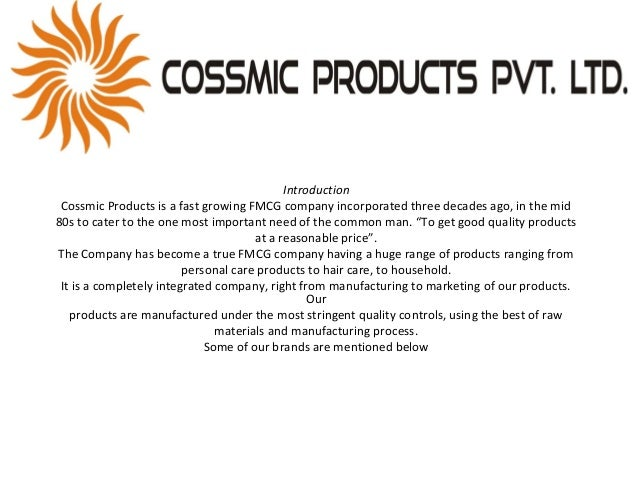 Introduction Cossmic Products is a fast growing FMCG company incorporated three decades ago, in the mid 80s to cater to th...