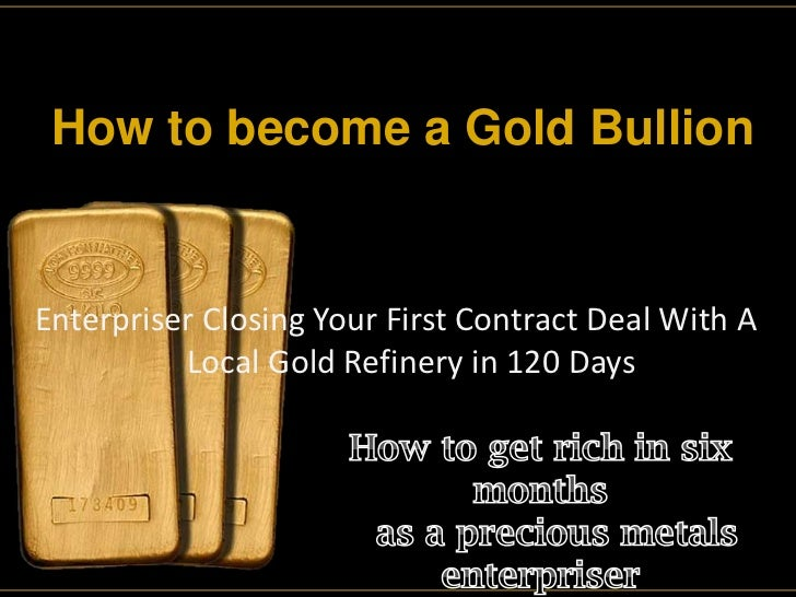 How to become a Gold Bullion<br />Enterpriser Closing Your First Contract Deal With A<br />                   Local Gold R...