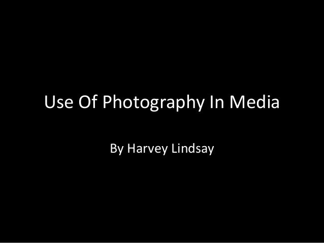 Use Of Photography In Media       By Harvey Lindsay