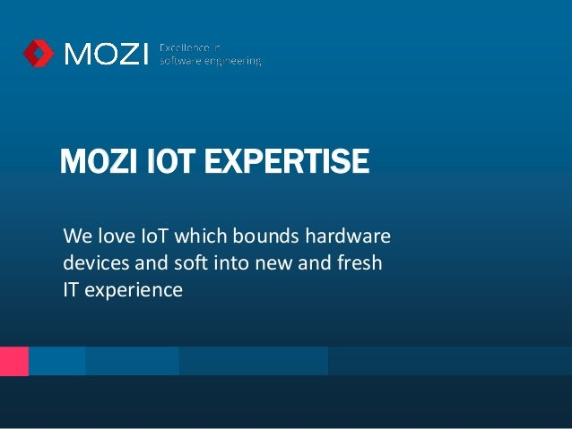 MOZI IOT EXPERTISE We love IoT which bounds hardware devices and soft into new and fresh IT experience