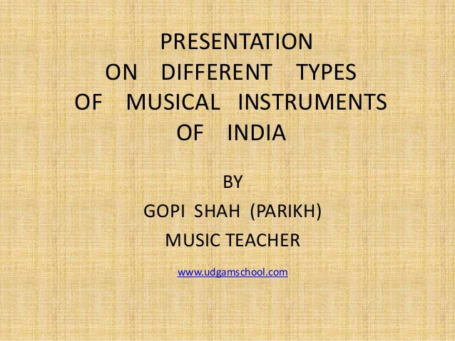 PRESENTATION ON DIFFERENT TYPES OF MUSICAL INSTRUMENTS OF INDIA BY GOPI SHAH (PARIKH) MUSIC TEACHER www.udgamschool.com