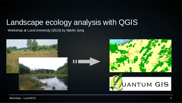 Workshop – Lund 2015 1 Landscape ecology analysis with QGIS Workshop at Lund University (2015) by Martin Jung
