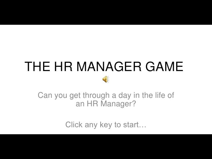 THE HR MANAGER GAME   Can you get through a day in the life of           an HR Manager?           Click any key to start…