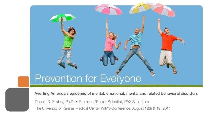 Prevention for EveryoneAverting America's epidemic of mental, emotional, mental and related behavioral disordersDennis D. ...