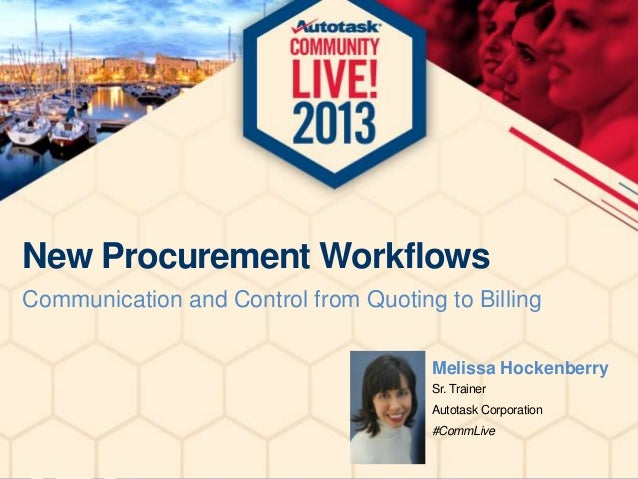 New Procurement Workflows Communication and Control from Quoting to Billing Melissa Hockenberry Sr. Trainer Autotask Corpo...