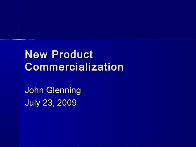 New ProductNew Product CommercializationCommercialization John GlenningJohn Glenning July 23, 2009July 23, 2009