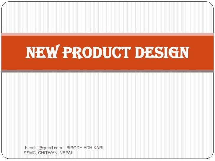 NEW PRODUCT DESIGN-birodhji@gmail.com BIRODH ADHIKARI,SSMC, CHITWAN, NEPAL