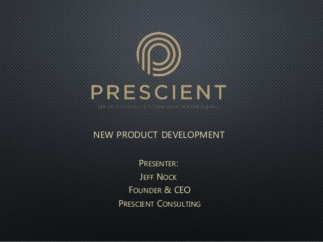 NEW PRODUCT DEVELOPMENT PRESENTER: JEFF NOCK FOUNDER & CEO PRESCIENT CONSULTING