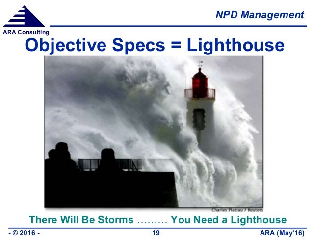 NPD Management ARA (May'16)- © 2016 - 19 ARA Consulting Objective Specs = Lighthouse There Will Be Storms ……… You Need a L...