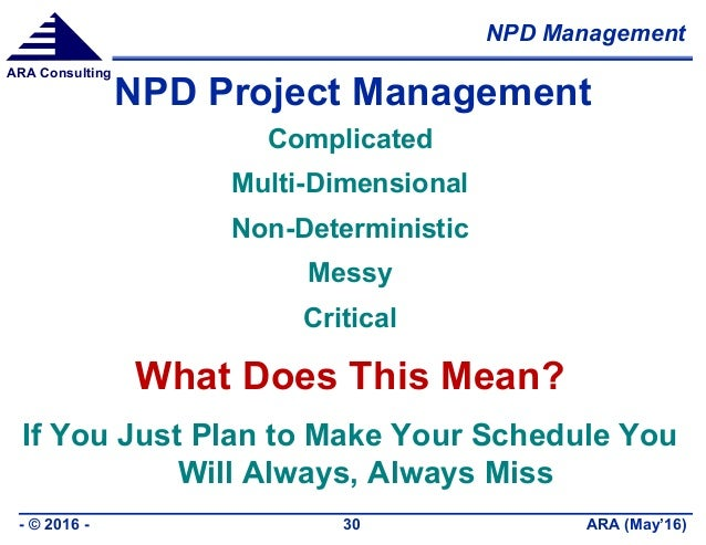 NPD Management ARA (May'16)- © 2016 - 30 ARA Consulting NPD Project Management Complicated Multi-Dimensional Non-Determini...