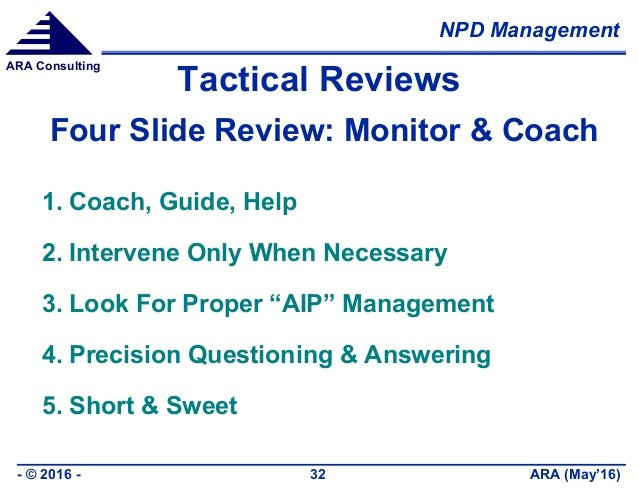 NPD Management ARA (May'16)- © 2016 - 32 ARA Consulting Tactical Reviews Four Slide Review: Monitor & Coach 1. Coach, Guid...