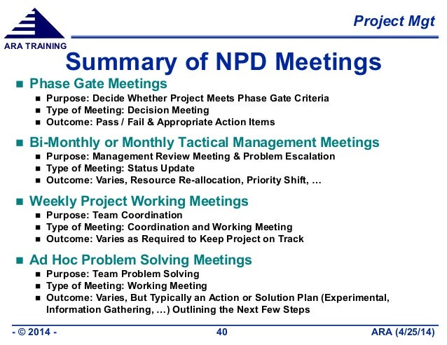 Project Mgt ARA (4/25/14)- © 2014 - 40 ARA TRAINING Summary of NPD Meetings  Phase Gate Meetings  Purpose: Decide Whethe...
