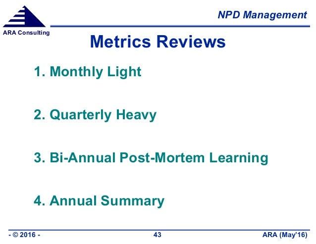 NPD Management ARA (May'16)- © 2016 - 43 ARA Consulting Metrics Reviews 1. Monthly Light 2. Quarterly Heavy 3. Bi-Annual P...