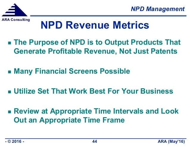 NPD Management ARA (May'16)- © 2016 - 44 ARA Consulting NPD Revenue Metrics  The Purpose of NPD is to Output Products Tha...