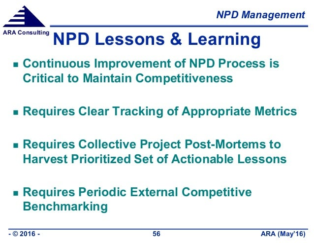 NPD Management ARA (May'16)- © 2016 - 56 ARA Consulting NPD Lessons & Learning  Continuous Improvement of NPD Process is ...