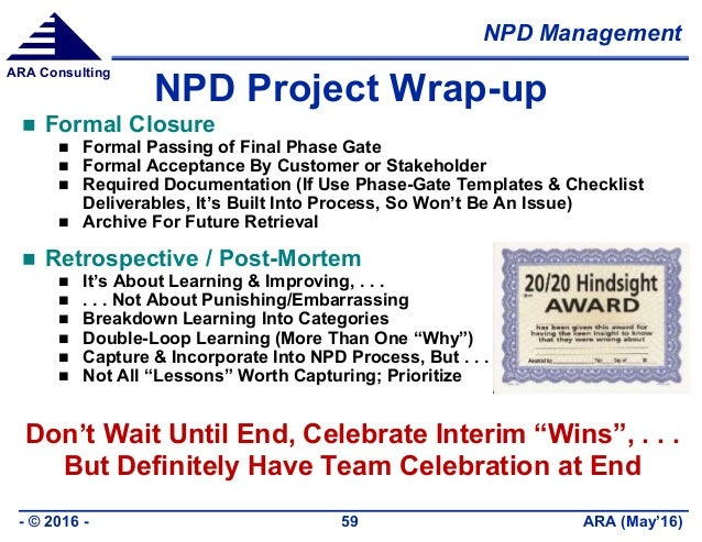 NPD Management ARA (May'16)- © 2016 - 59 ARA Consulting NPD Project Wrap-up  Formal Closure  Formal Passing of Final Pha...